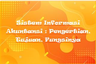 Sistem Informasi Akuntansi : Pengertian, Tujuan, Fungsinya