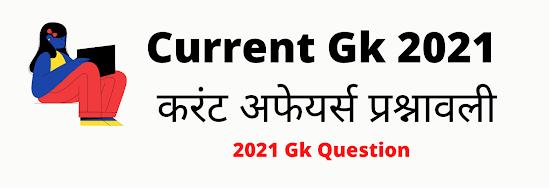 Current Gk 2021, करंट अफेयर्स प्रश्नावली - Gk Current Affairs 2021