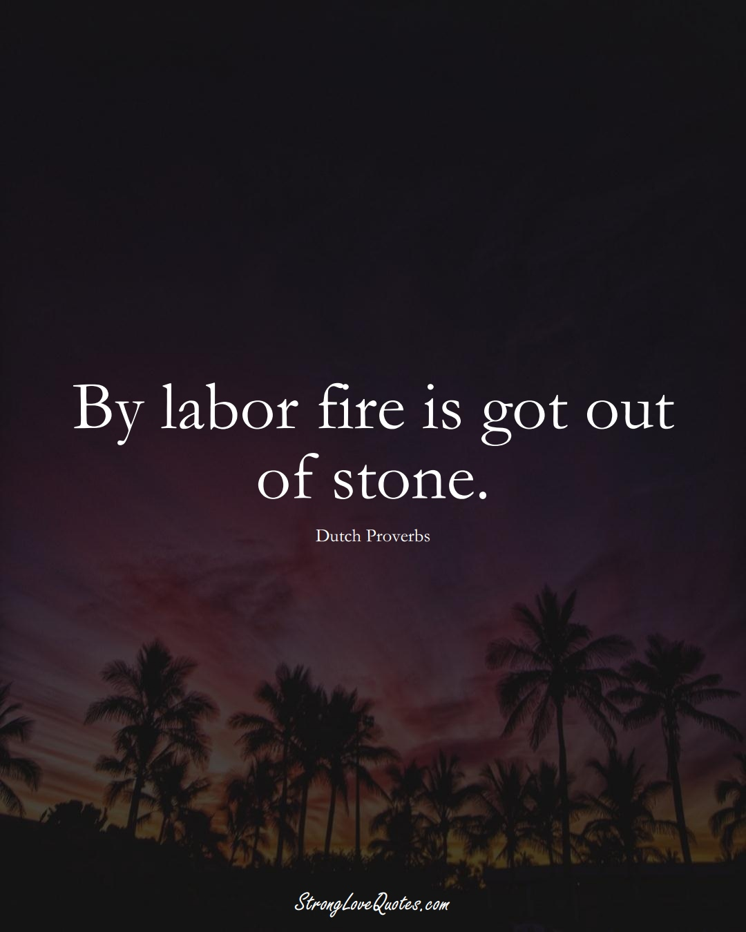 By labor fire is got out of stone. (Dutch Sayings);  #EuropeanSayings