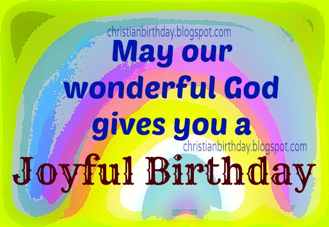 Have a Joyful Birthday. God bless you. Free christian birthday cards for man, woman, child.  Colorful card, christian images to share with friends. Congratulations.