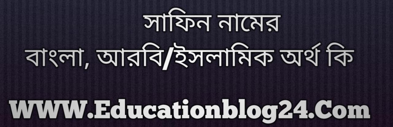 Safin name meaning in Bengali, সাফিন নামের অর্থ কি, সাফিন নামের বাংলা অর্থ কি, সাফিন নামের ইসলামিক অর্থ কি, সাফিন কি ইসলামিক /আরবি নাম