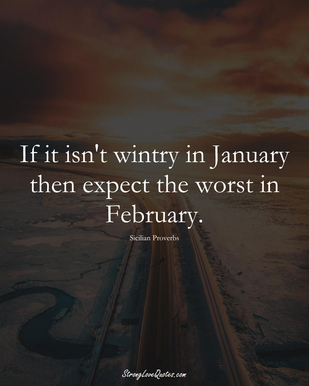 If it isn't wintry in January then expect the worst in February. (Sicilian Sayings);  #EuropeanSayings