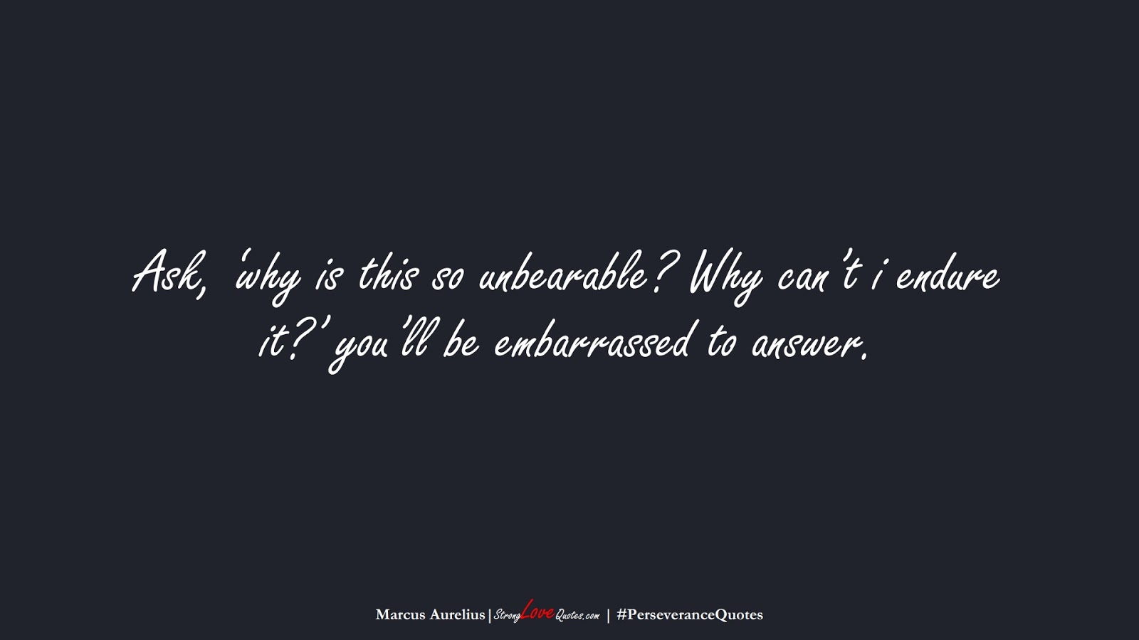 Ask, 'why is this so unbearable? Why can't i endure it?' you'll be embarrassed to answer. (Marcus Aurelius);  #PerseveranceQuotes