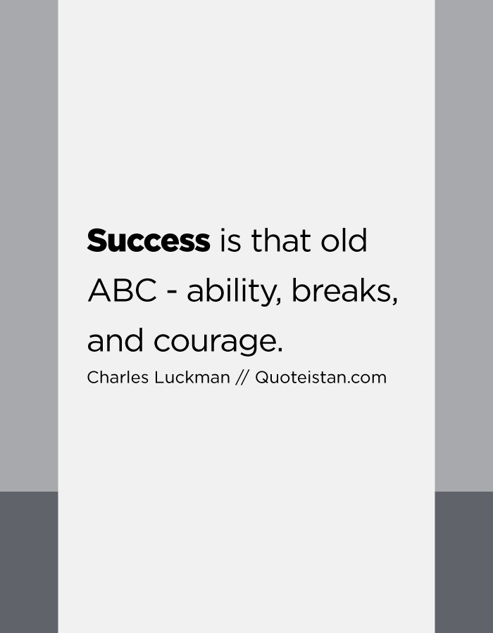 Success is that old ABC - ability, breaks, and courage.