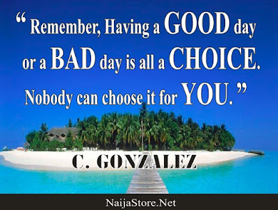 C. Gonzalez: Remember, Having a GOOD day or a BAD day is all a CHOICE. Nobody can choose it for YOU - Quotes