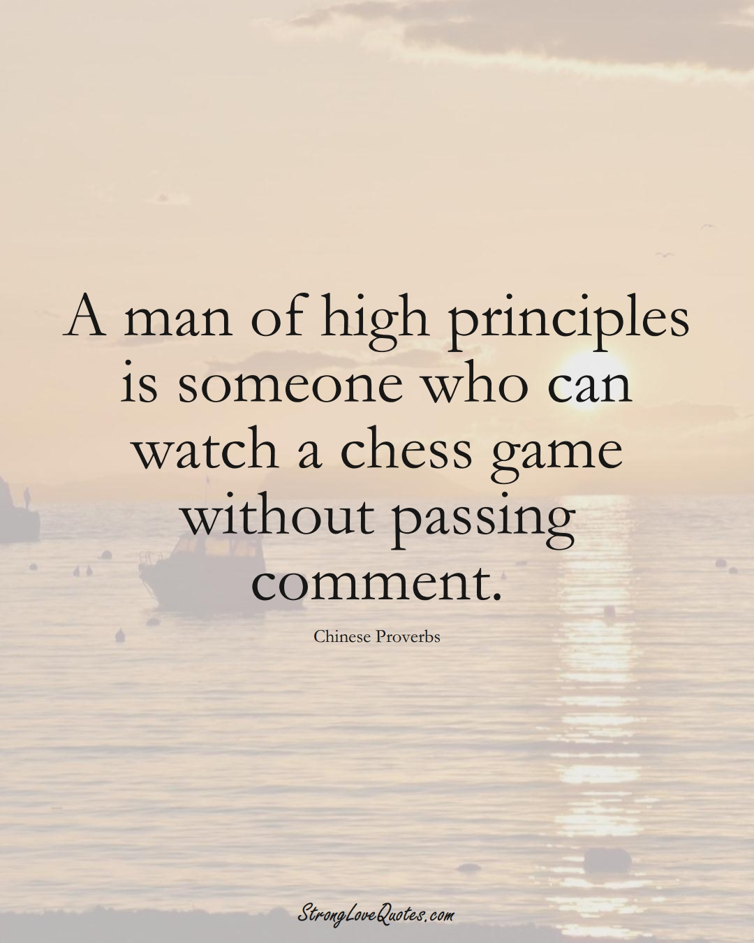 A man of high principles is someone who can watch a chess game without passing comment. (Chinese Sayings);  #AsianSayings