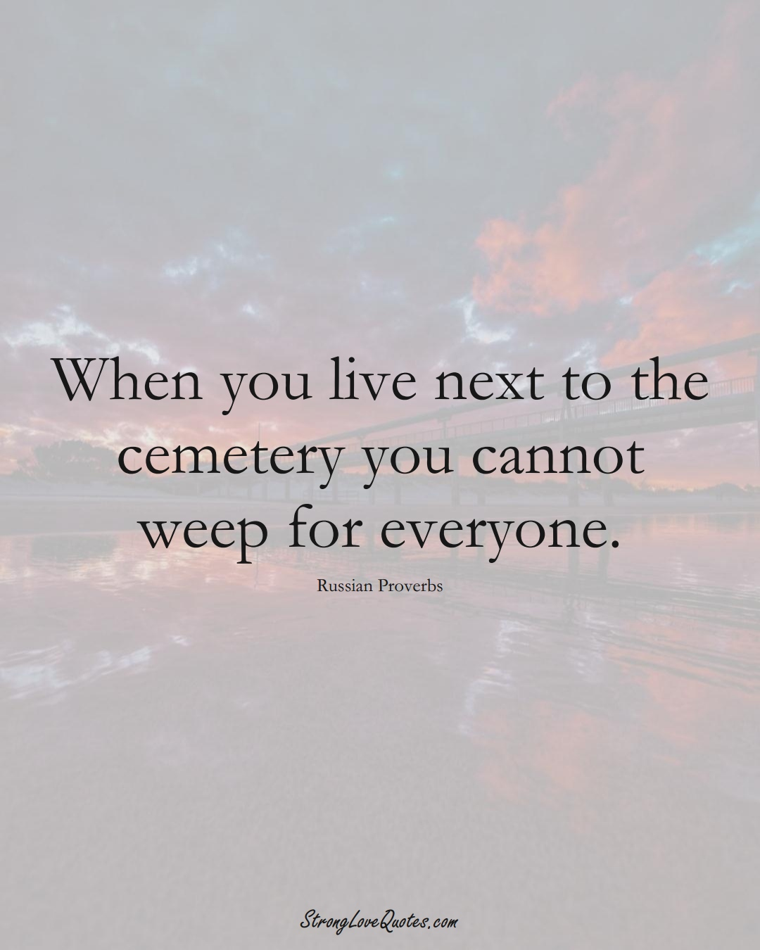 When you live next to the cemetery you cannot weep for everyone. (Russian Sayings);  #AsianSayings