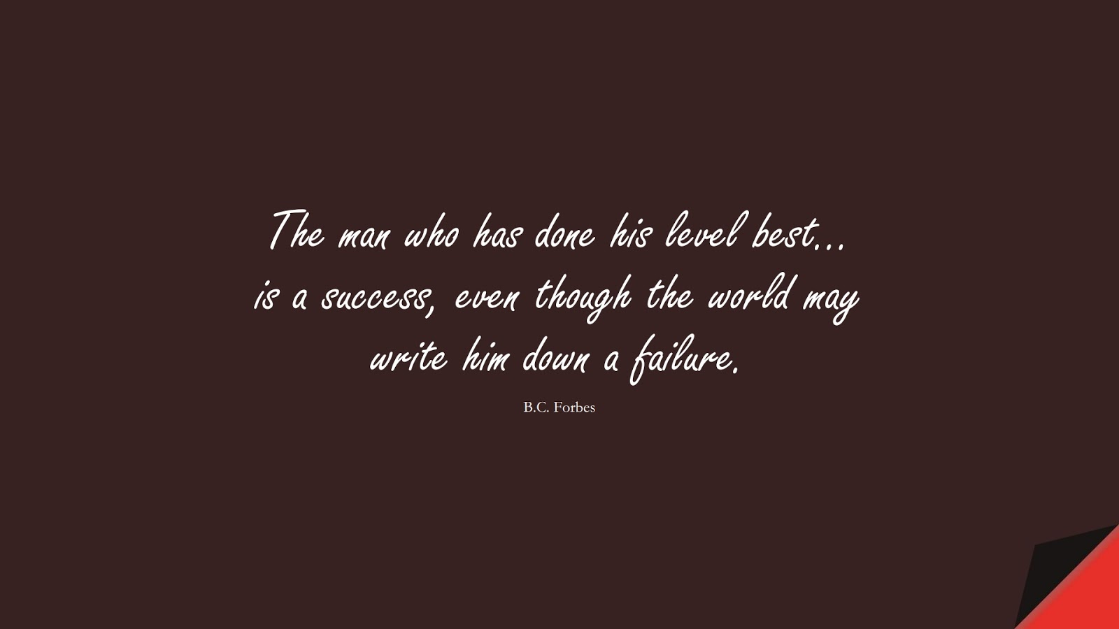 The man who has done his level best… is a success, even though the world may write him down a failure. (B.C. Forbes);  #SuccessQuotes