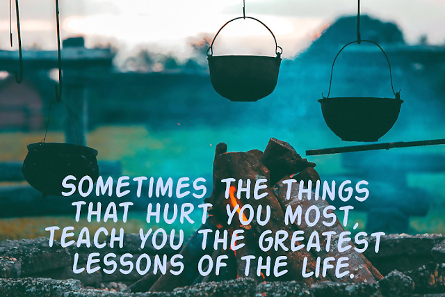 Sometimes the things that hurt you mostteach you the greatest lessons of the life