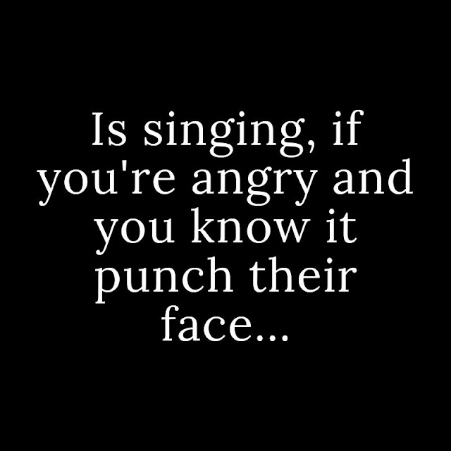 Is singing, if you're angry and you know it punch their face...