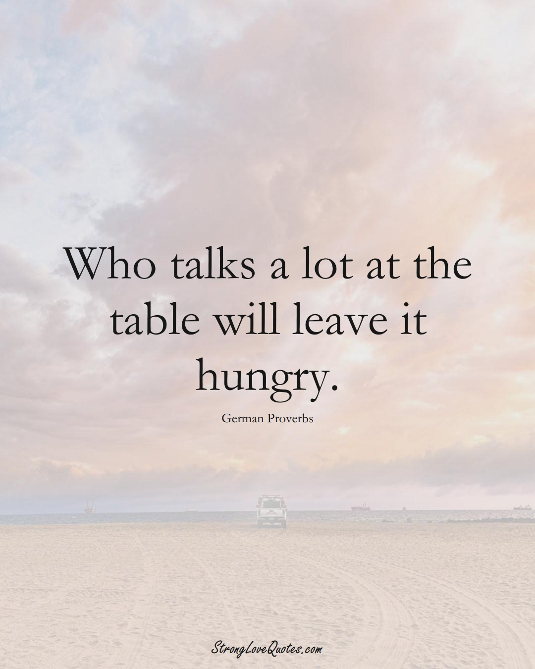 Who talks a lot at the table will leave it hungry. (German Sayings);  #EuropeanSayings