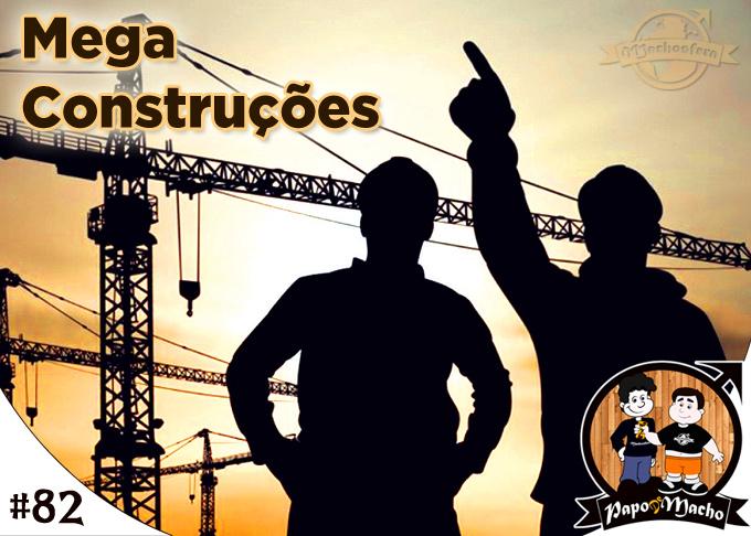 Papo de Macho - Ep.#082 - Mega Construções