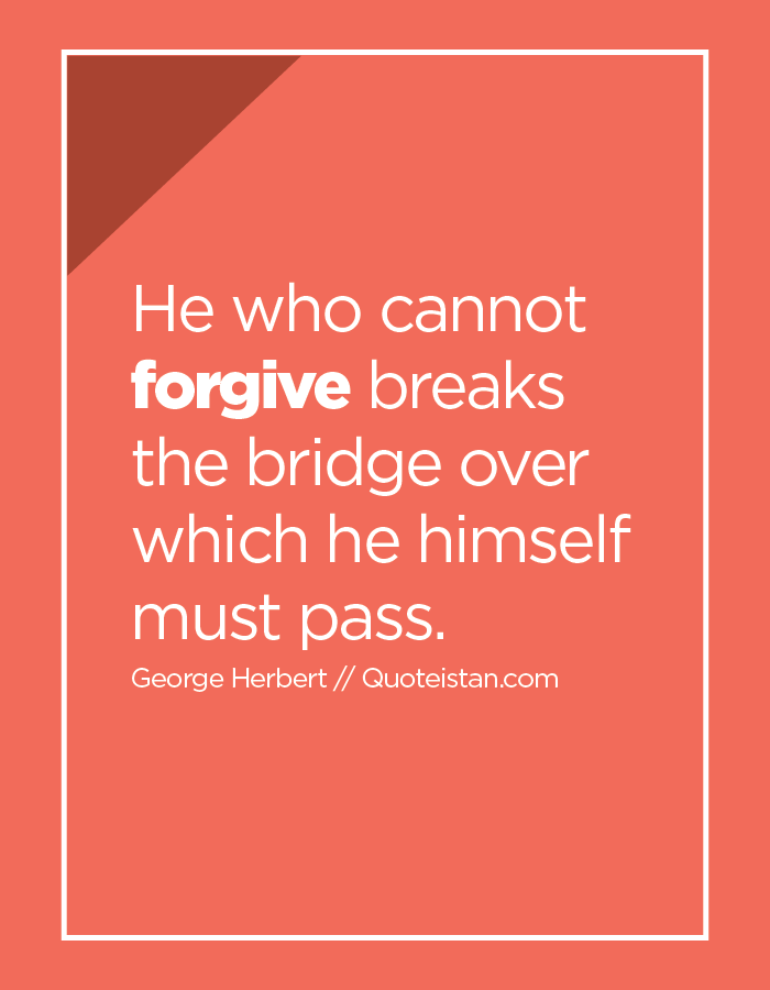 He who cannot forgive breaks the bridge over which he himself must pass.