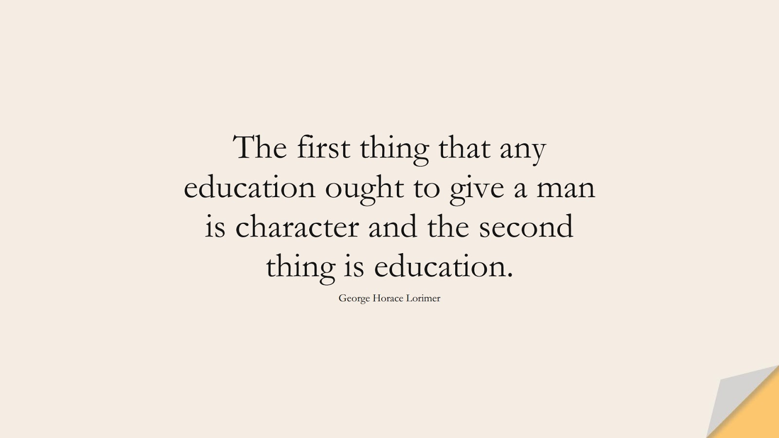The first thing that any education ought to give a man is character and the second thing is education. (George Horace Lorimer);  #CharacterQuotes