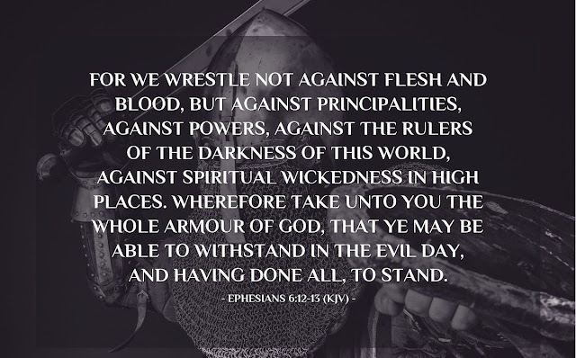 Our struggle is not against flesh and blood, but against the rulers, against the authorities, against the powers of this dark world and against the spiritual forces of evil in the heavenly realms. Therefore put on the full armor of God, so that when the day of evil comes, you may be able to stand your ground, and after you have done everything, to stand.