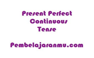 Present Perfect Continuous Tense (Penggunaan, keterangan waktu dan susunan kalimatnya )