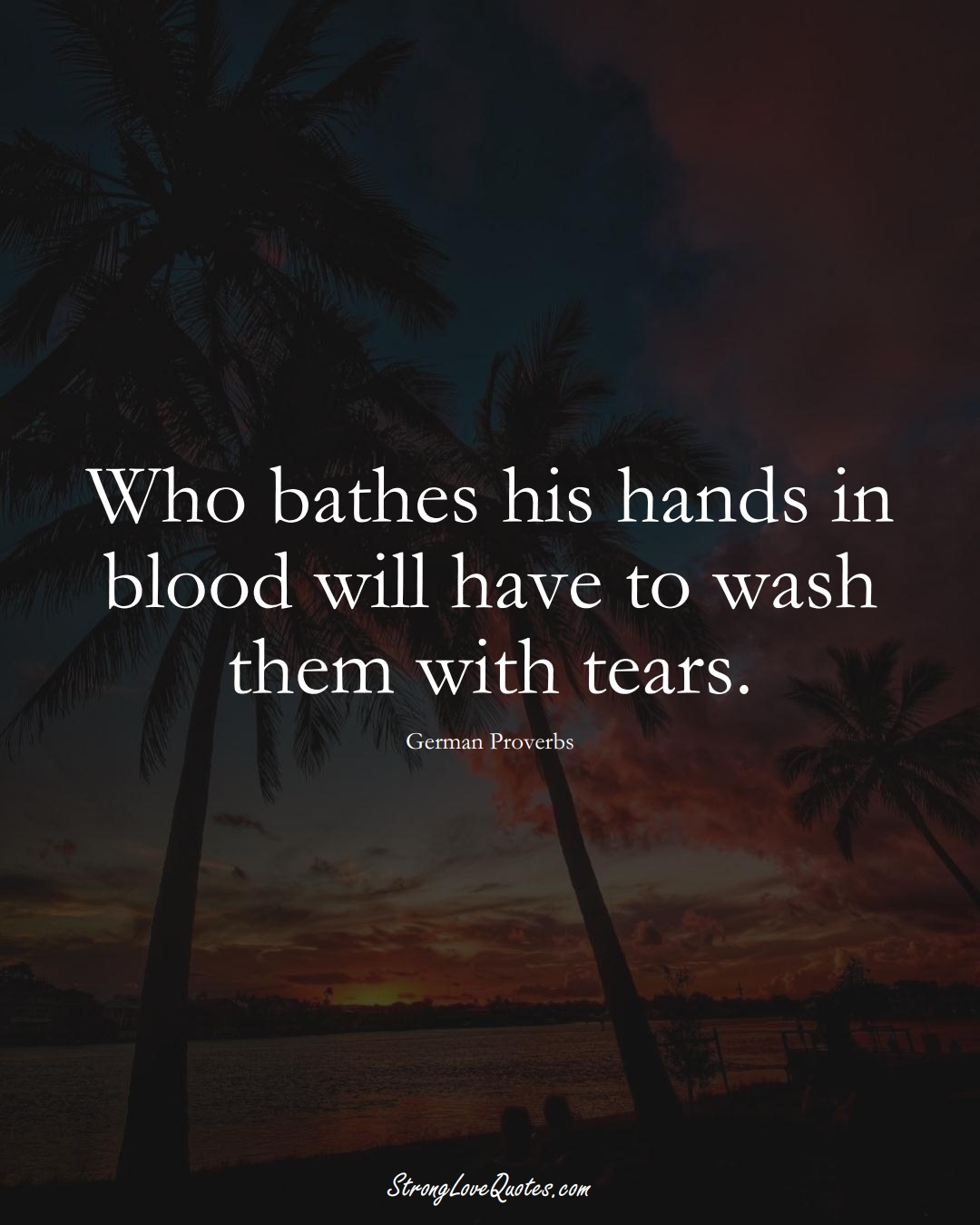 Who bathes his hands in blood will have to wash them with tears. (German Sayings);  #EuropeanSayings