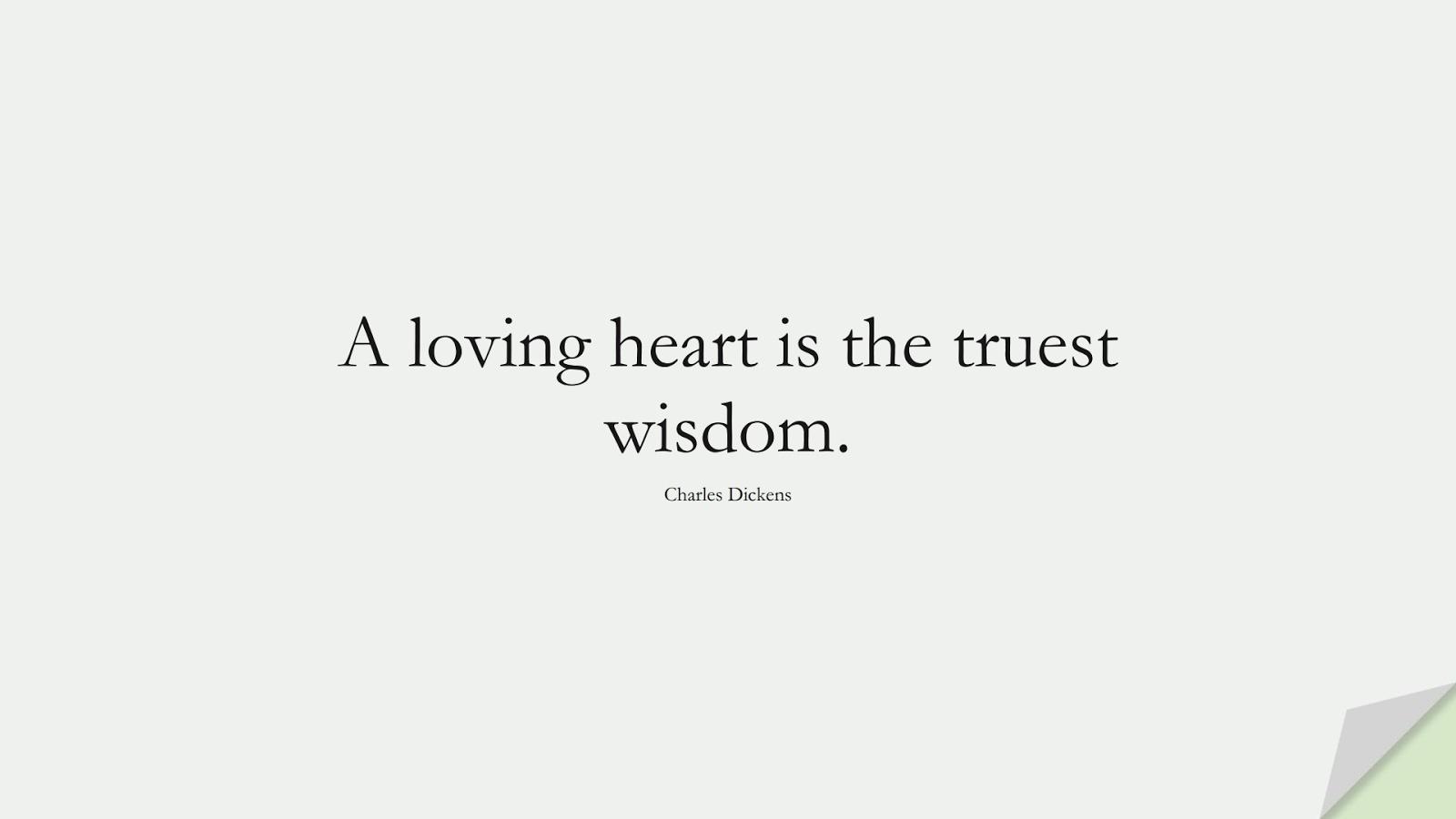 A loving heart is the truest wisdom. (Charles Dickens);  #WordsofWisdom