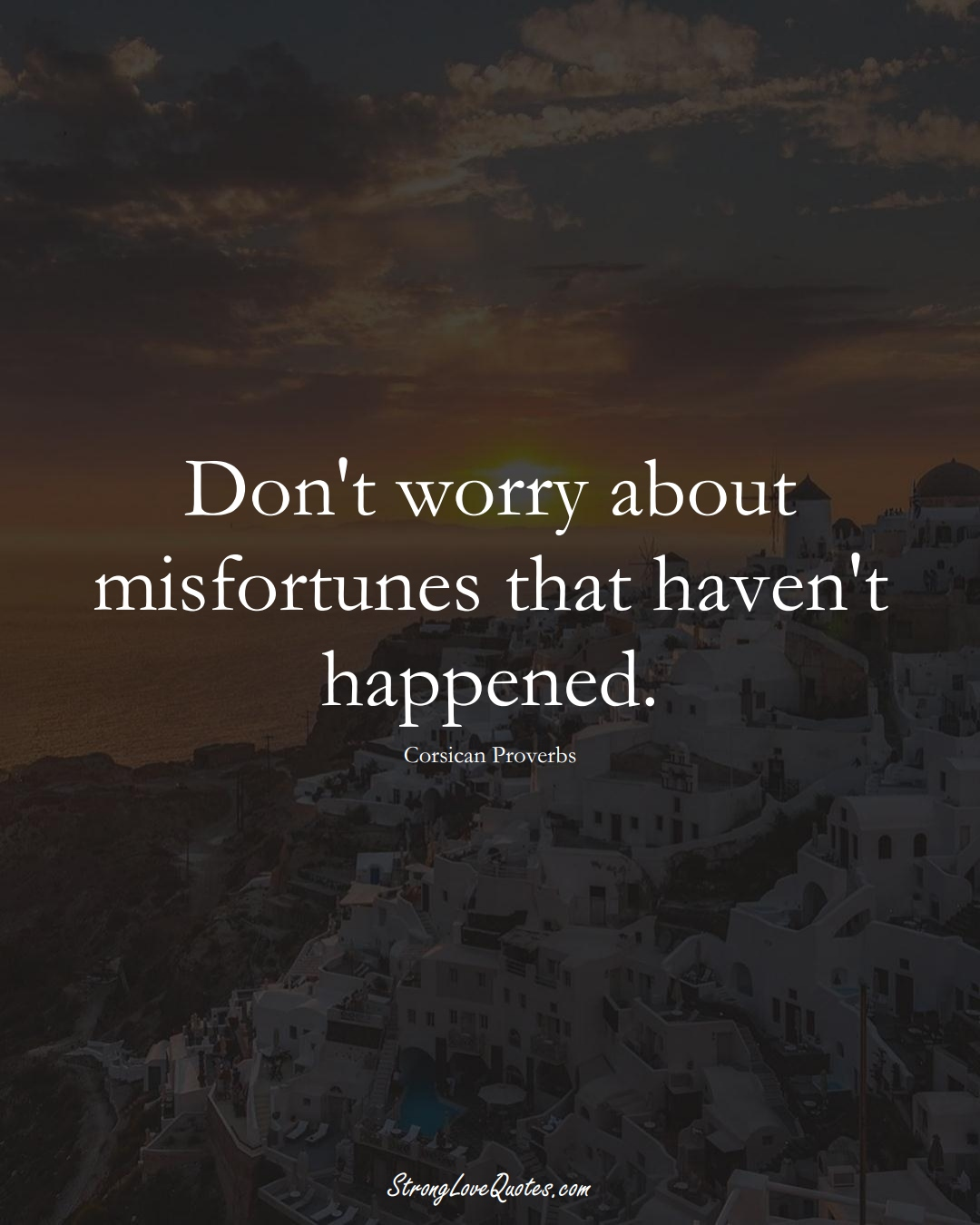 Don't worry about misfortunes that haven't happened. (Corsican Sayings);  #EuropeanSayings
