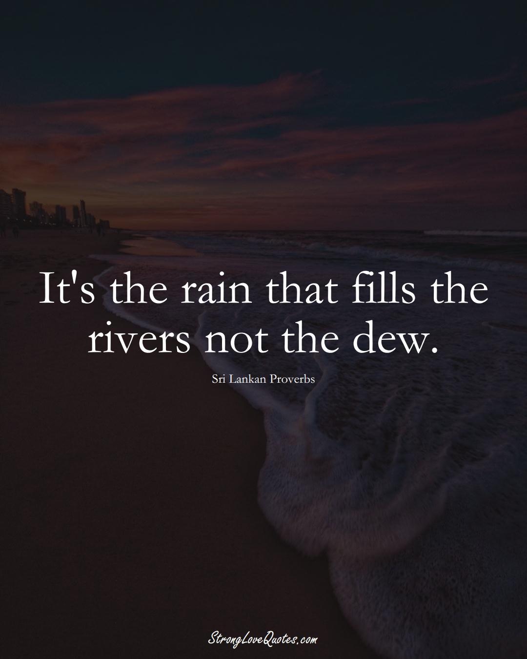 It's the rain that fills the rivers not the dew. (Sri Lankan Sayings);  #AsianSayings