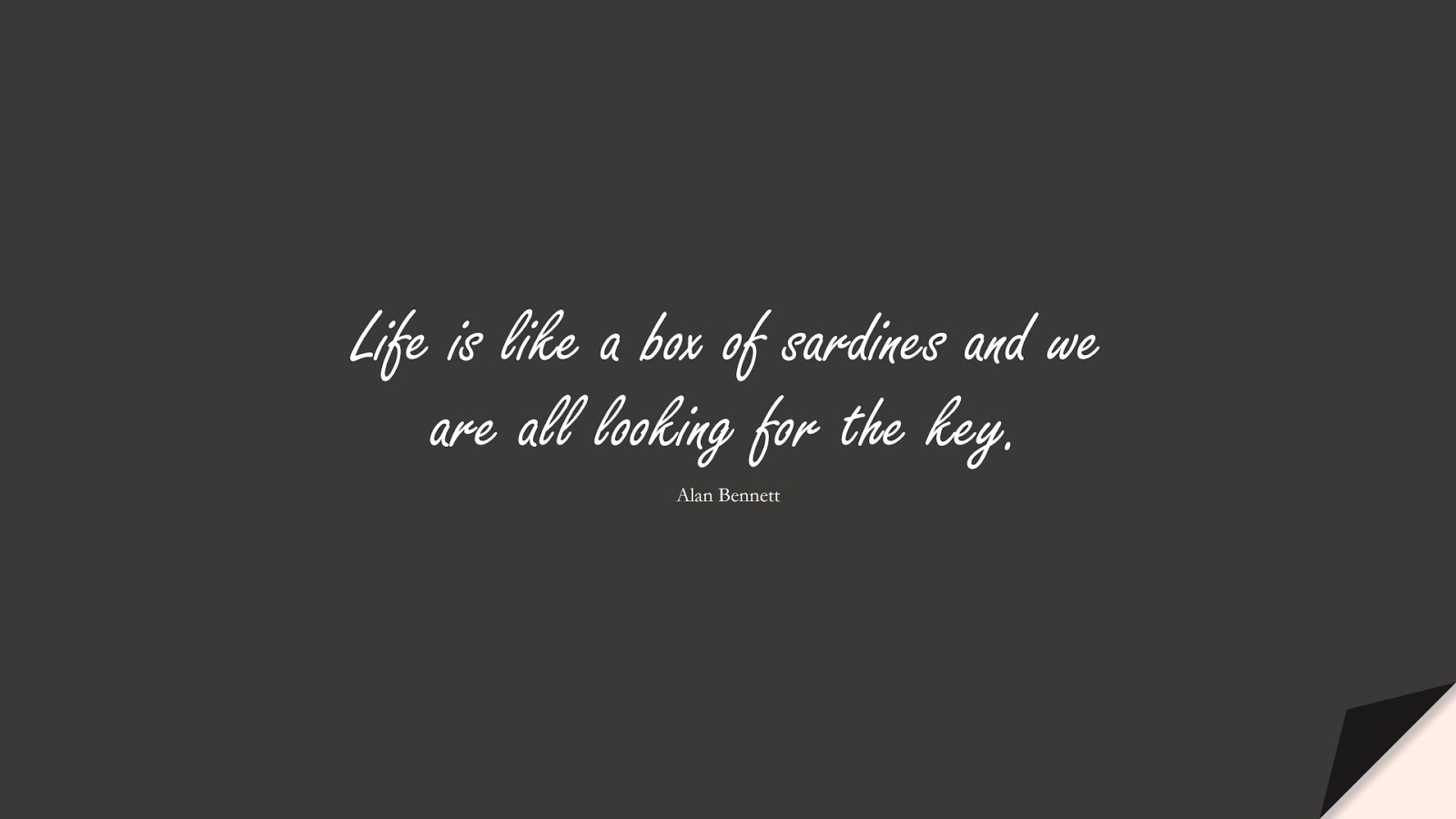Life is like a box of sardines and we are all looking for the key. (Alan Bennett);  #LifeQuotes