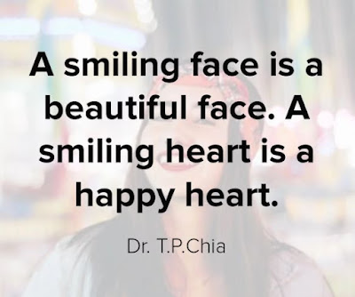 """""""A smiling face is a beautiful face. A smiling heart is a happy heart.""""– Dr. T.P.Chia"""