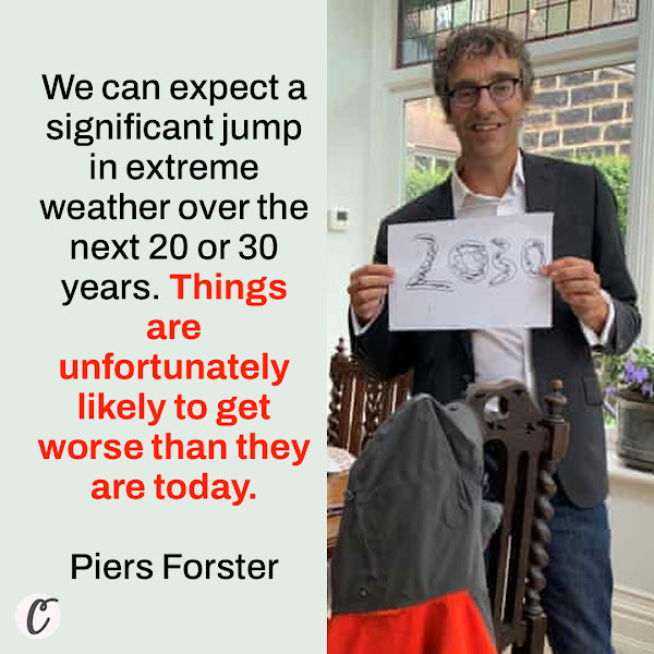 We can expect a significant jump in extreme weather over the next 20 or 30 years. Things are unfortunately likely to get worse than they are today. — Piers Forster, a climate scientist at the University of Leeds