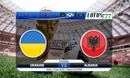 PREDIKSI SKORE UKRAINE VS ALBANIA 13 JUNI 2018
