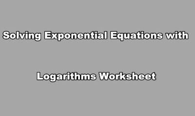 Solving Exponential Equations with Logarithms Worksheet.