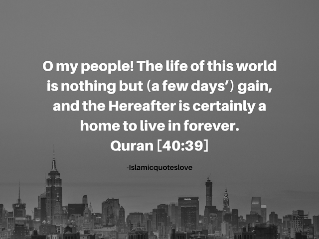 O my people! The life of this world is nothing but (a few day's) gain, and the Hereafter is certainly a home to live in forever. -Quran [40:39]