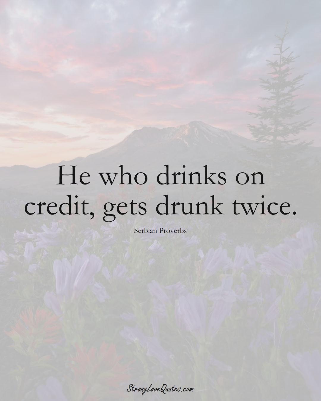 He who drinks on credit, gets drunk twice. (Serbian Sayings);  #EuropeanSayings