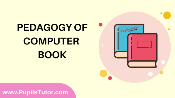 Pedagogy of Computer Book in English Medium Free Download PDF for B.Ed 1st And 2nd Year / All Semesters And All Courses - www.PupilsTutor.Com