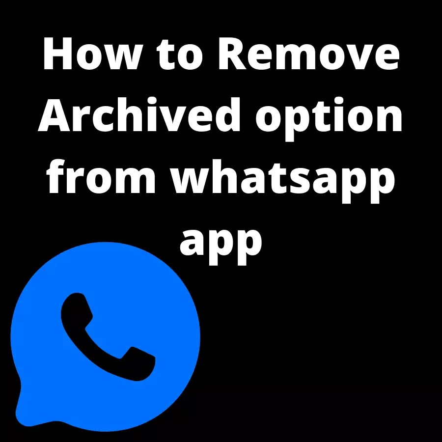 How to Remove Archived option from whatsapp app