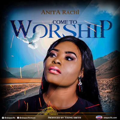 Anita Rachi – Come To Worship Mp3 Free Download
