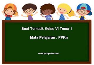 Soal Tematik Kelas 6 Tema 1 Mapel PPKn dan Kunci Jawaban