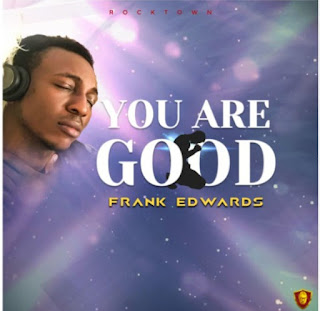 [LYRICS] Frank Edwards – You Are Good Lyrics