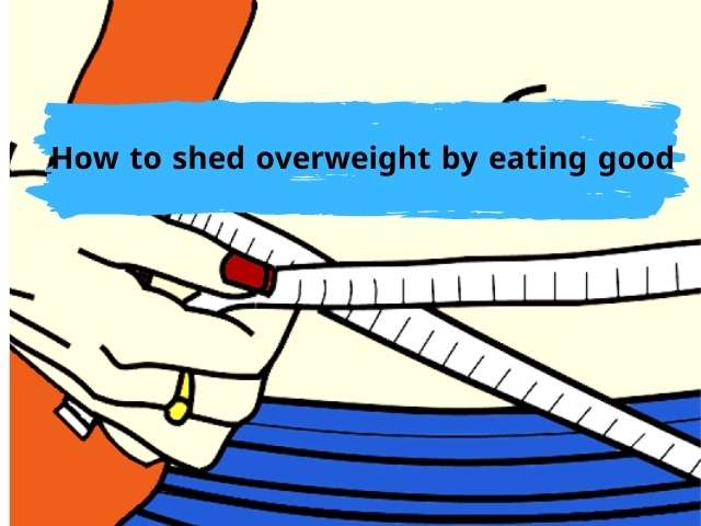How to shed overweight by eating good