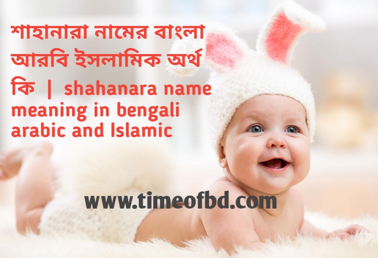 শাহানারা নামের অর্থ কী, শাহানারা নামের বাংলা অর্থ কি, শাহানারা নামের ইসলামিক অর্থ কি, shahanara name meaning in bengali