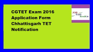 CGTET Exam 2016 Application Form Chhattisgarh TET Notification