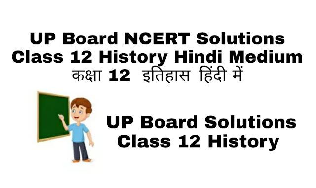 UP Board NCERT Solutions Class 12 History Hindi Medium कक्षा 12  इतिहास  हिंदी में एनसीईआरटी समाधान में विस्तृत विवरण के साथ