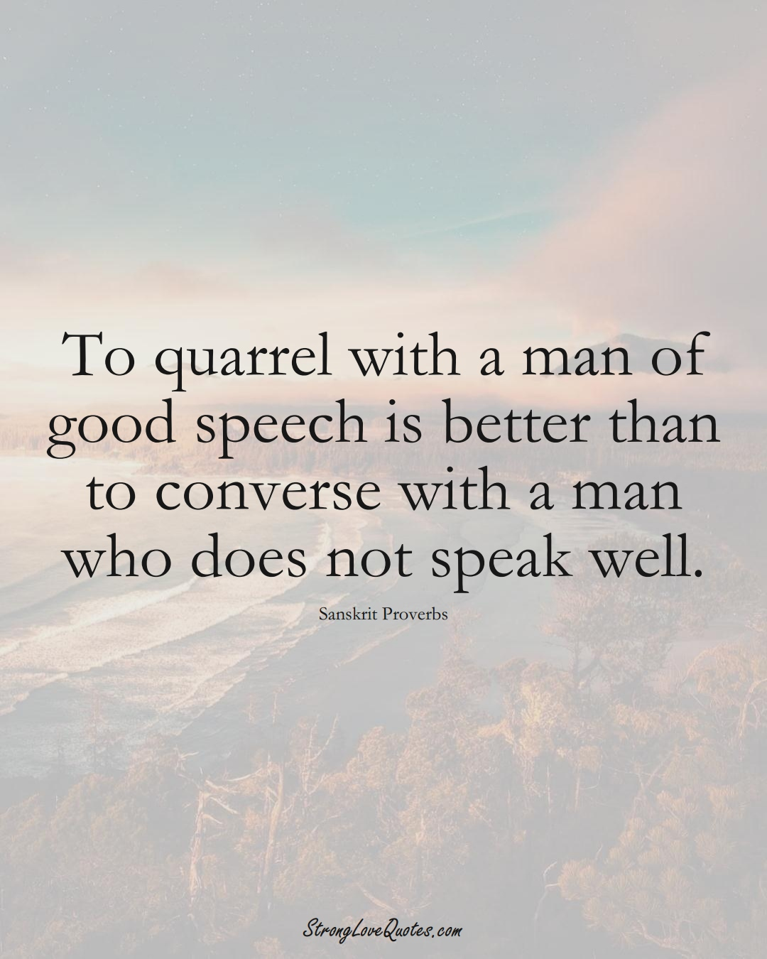 To quarrel with a man of good speech is better than to converse with a man who does not speak well. (Sanskrit Sayings);  #aVarietyofCulturesSayings