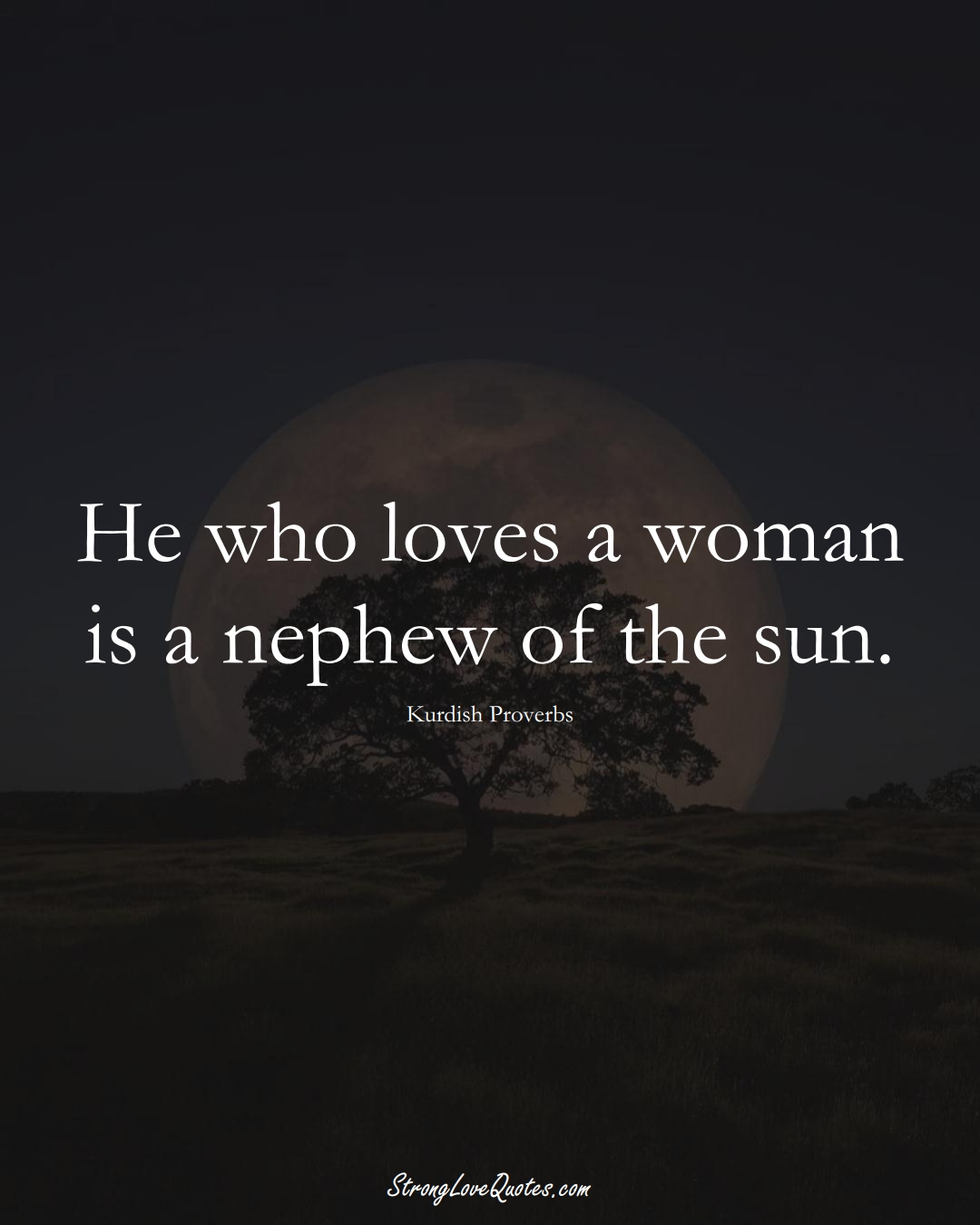 He who loves a woman is a nephew of the sun. (Kurdish Sayings);  #aVarietyofCulturesSayings