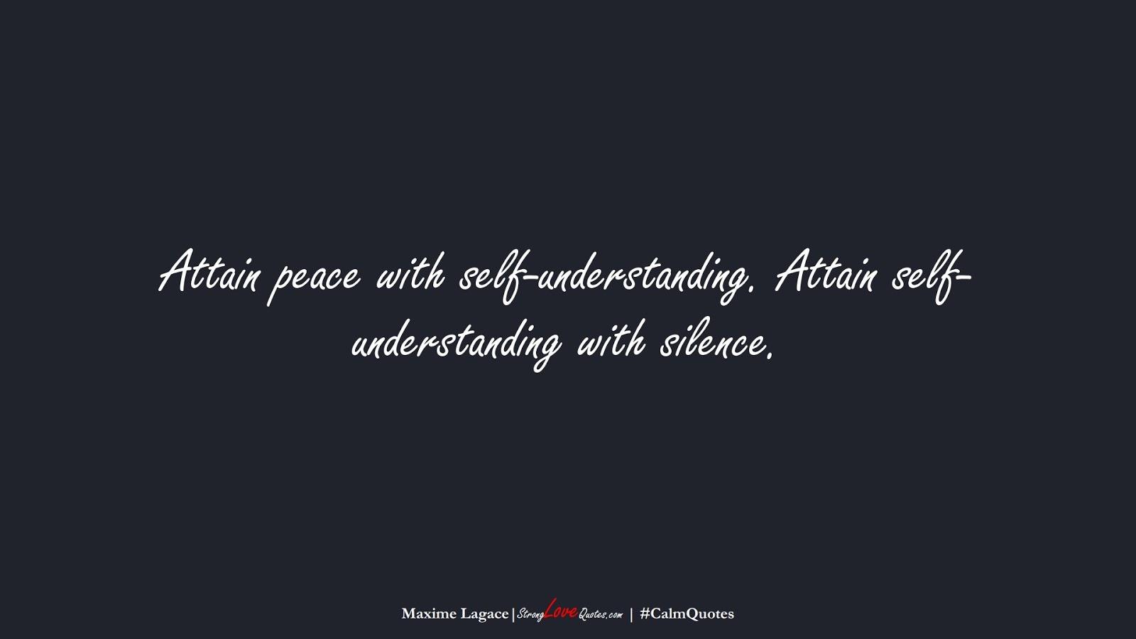 Attain peace with self-understanding. Attain self-understanding with silence. (Maxime Lagace);  #CalmQuotes