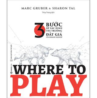 Where To Play: 3 Bước Để Xác Định Thị Trường Đắt Giá Của Doanh Nghiệp ebook PDF EPUB AWZ3 PRC MOBI
