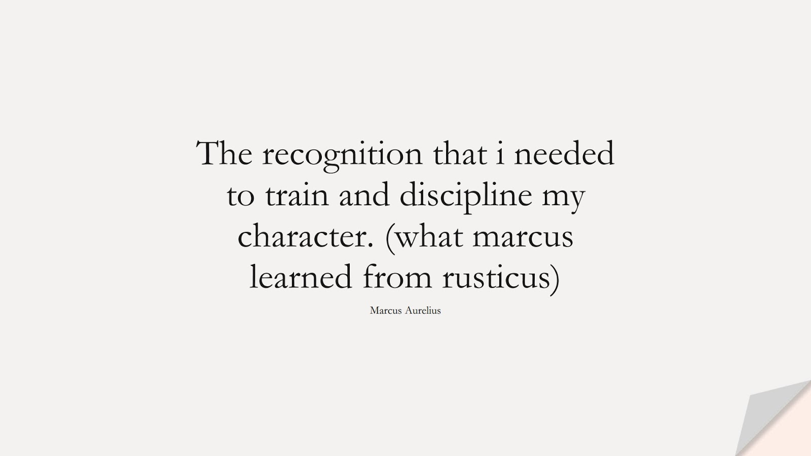 The recognition that i needed to train and discipline my character. (what marcus learned from rusticus) (Marcus Aurelius);  #MarcusAureliusQuotes