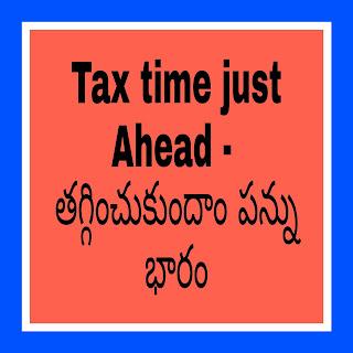 Tax time just Ahead -  తగ్గించుకుందాం పన్ను భారం