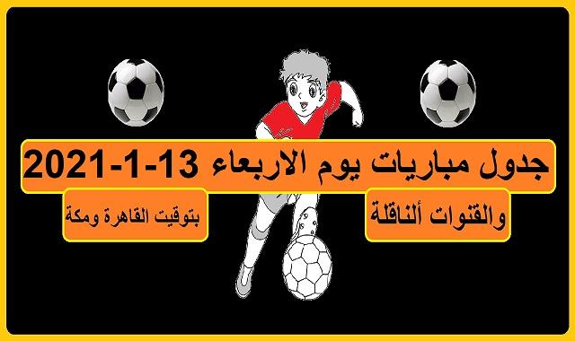جدول مباريات اليوم الاربعاء 13-1-2021 القنوات الناقلة بتوقيت القاهرة ومكة