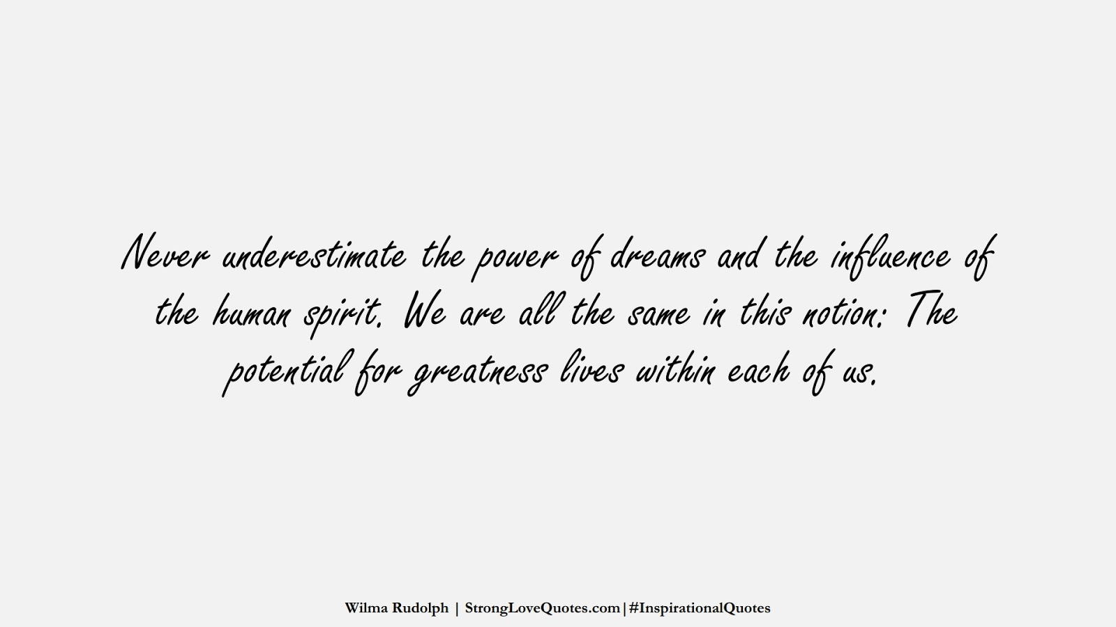 Never underestimate the power of dreams and the influence of the human spirit. We are all the same in this notion: The potential for greatness lives within each of us. (Wilma Rudolph);  #InspirationalQuotes