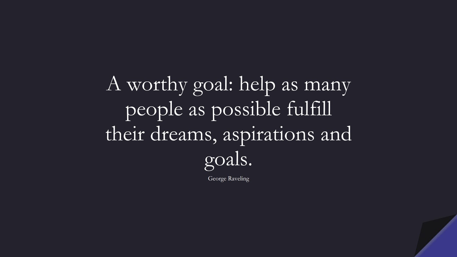A worthy goal: help as many people as possible fulfill their dreams, aspirations and goals. (George Raveling);  #EncouragingQuotes