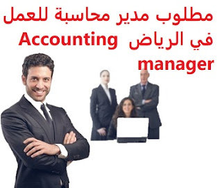 Accounting manager is required to work in Riyadh  To work for a major company in Riyadh  Academic qualification: Bachelor of Accounting, or a related major  Experience: Experience of at least four years of work in the field The ability to lead a team and strengthen its skills  Salary: to be determined after the interview